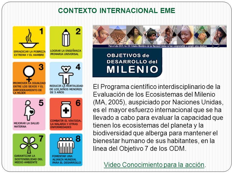 CONTEXTO INTERNACIONAL EME El Programa científico interdisciplinario de la Evaluación de los Ecosistemas del Milenio (MA, 2005), auspiciado por Naciones Unidas, es el mayor esfuerzo internacional que se ha llevado a cabo para evaluar la capacidad que tienen los ecosistemas del planeta y la biodiversidad que alberga para mantener el bienestar humano de sus habitantes, en la línea del Objetivo 7 de los ODM.