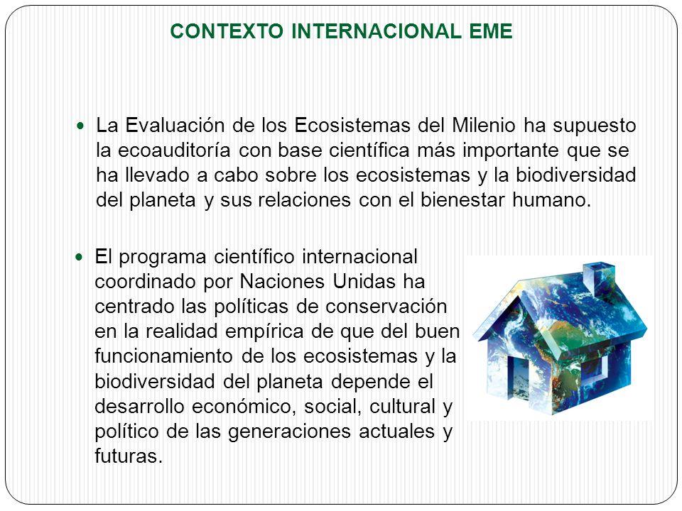 CONTEXTO INTERNACIONAL EME La Evaluación de los Ecosistemas del Milenio ha supuesto la ecoauditoría con base científica más importante que se ha llevado a cabo sobre los ecosistemas y la biodiversidad del planeta y sus relaciones con el bienestar humano.