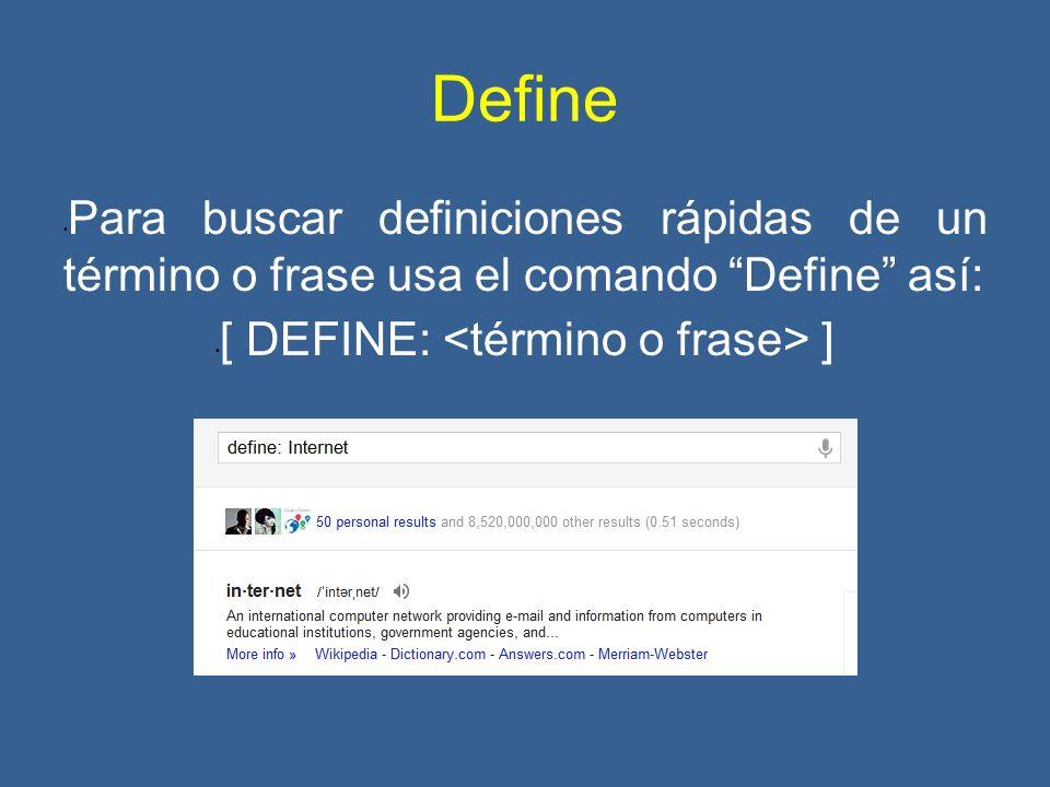 Define Para buscar definiciones rápidas de un término o frase usa el comando Define así: [ DEFINE: ]
