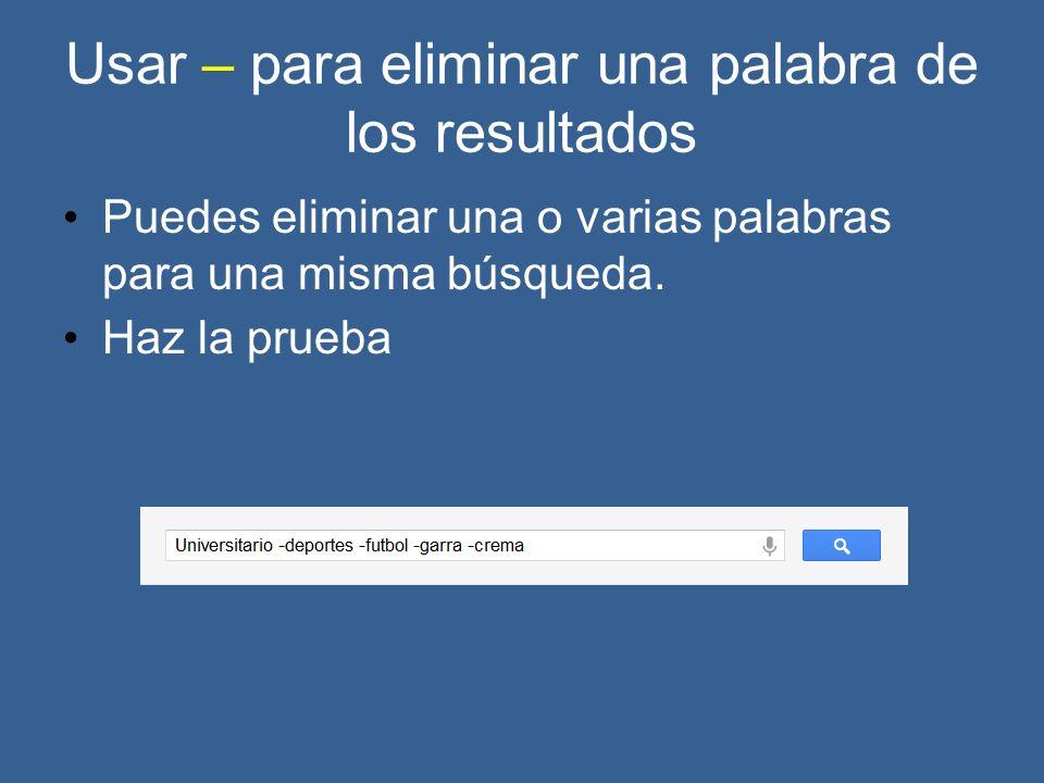 Usar – para eliminar una palabra de los resultados Puedes eliminar una o varias palabras para una misma búsqueda.