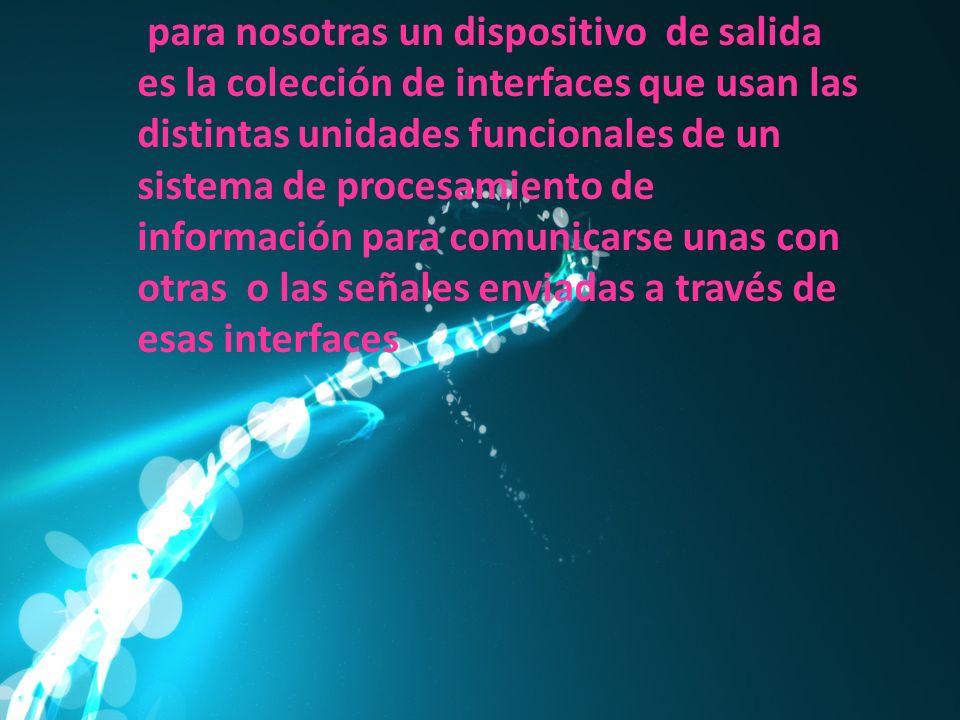 para nosotras un dispositivo de salida es la colección de interfaces que usan las distintas unidades funcionales de un sistema de procesamiento de información para comunicarse unas con otras o las señales enviadas a través de esas interfaces