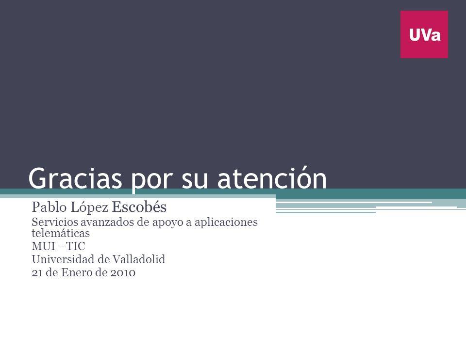 Gracias por su atención Pablo López Escobés Servicios avanzados de apoyo a aplicaciones telemáticas MUI –TIC Universidad de Valladolid 21 de Enero de