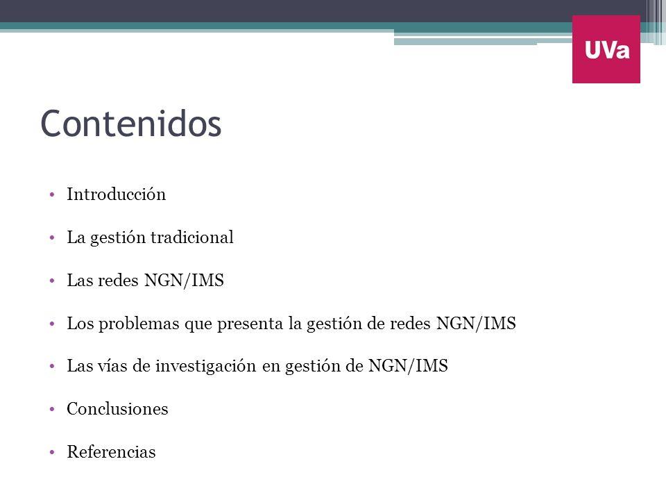 Contenidos Introducción La gestión tradicional Las redes NGN/IMS Los problemas que presenta la gestión de redes NGN/IMS Las vías de investigación en g