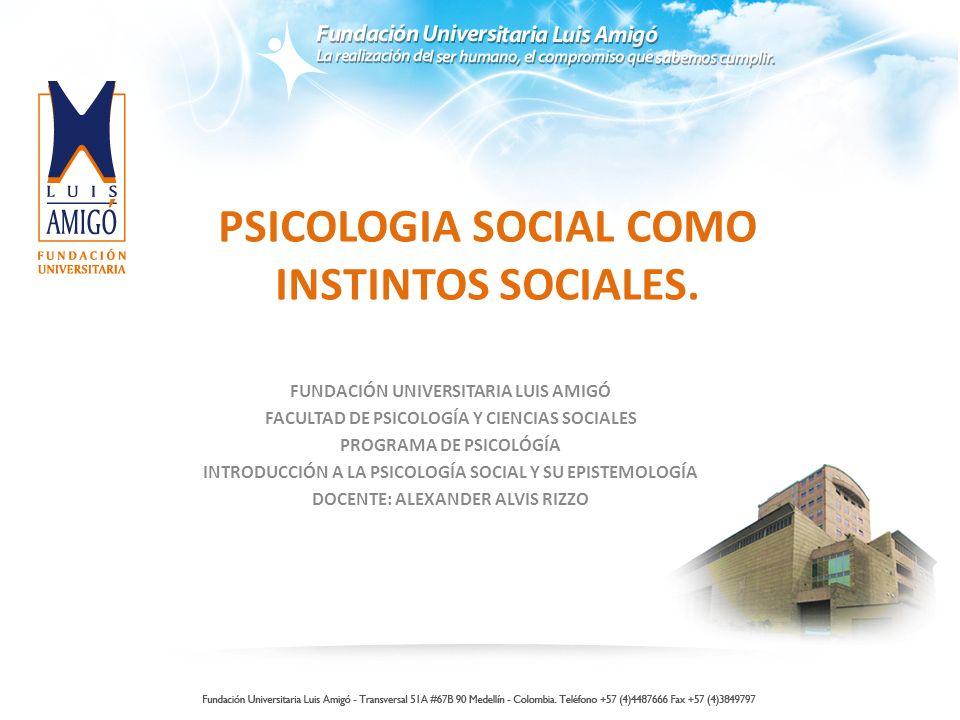 PSICOLOGIA SOCIAL COMO INSTINTOS SOCIALES. FUNDACIÓN UNIVERSITARIA LUIS AMIGÓ FACULTAD DE PSICOLOGÍA Y CIENCIAS SOCIALES PROGRAMA DE PSICOLÓGÍA INTROD