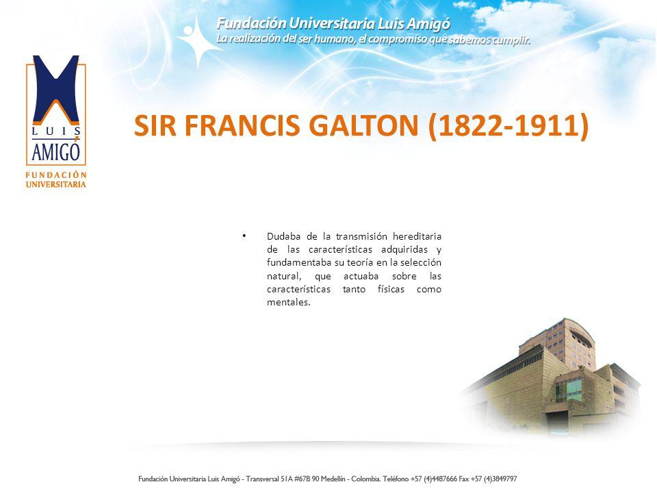 SIR FRANCIS GALTON (1822-1911) Dudaba de la transmisión hereditaria de las características adquiridas y fundamentaba su teoría en la selección natural, que actuaba sobre las características tanto físicas como mentales.