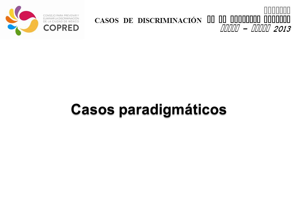 INFORME CASOS DE DISCRIMINACIÓN EN EL DISTRITO FEDERAL enero – marzo 2013 Casos paradigmáticos