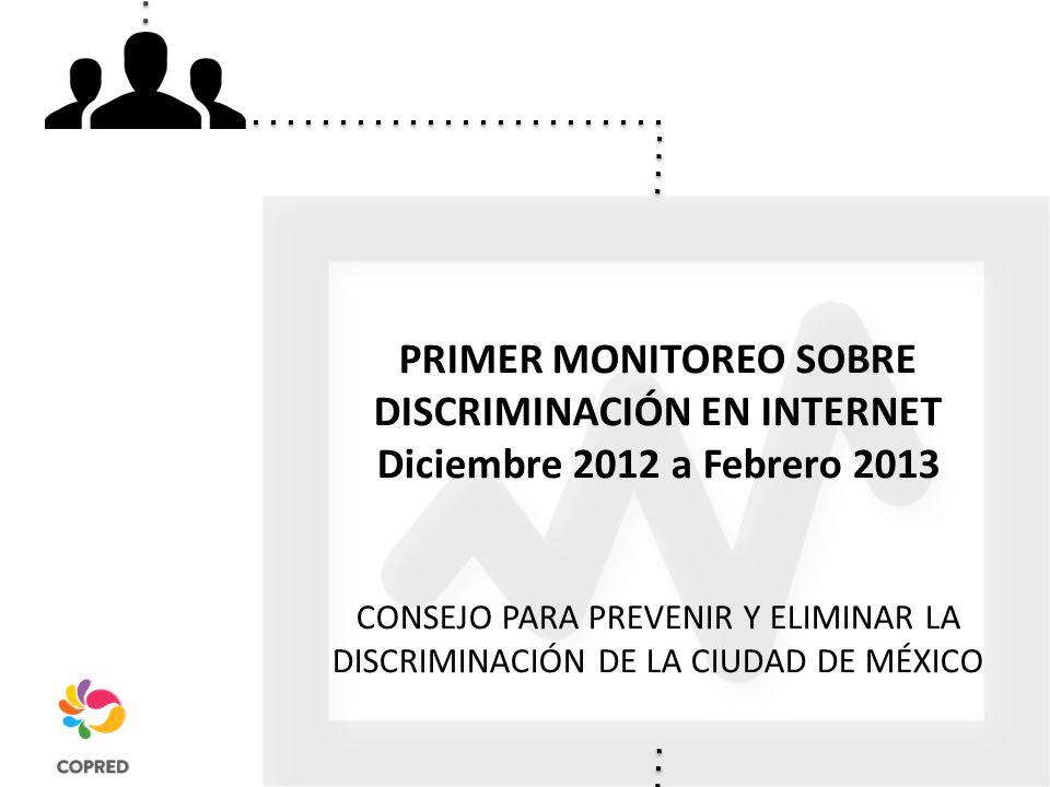 PRIMER MONITOREO SOBRE DISCRIMINACIÓN EN INTERNET Diciembre 2012 a Febrero 2013 CONSEJO PARA PREVENIR Y ELIMINAR LA DISCRIMINACIÓN DE LA CIUDAD DE MÉXICO