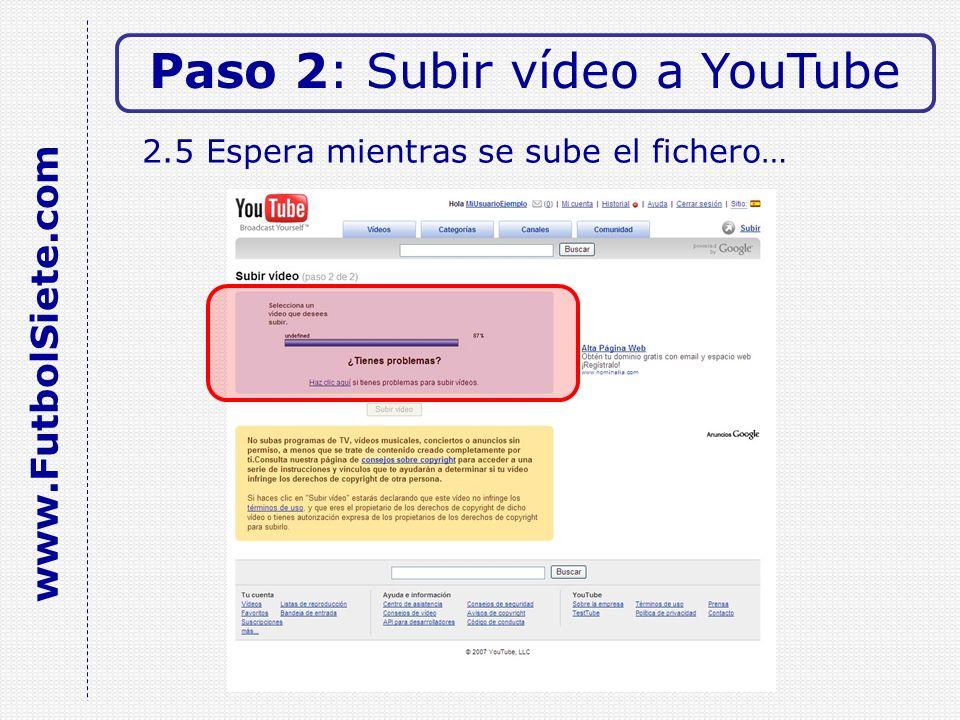 2.5 Espera mientras se sube el fichero… Paso 2: Subir vídeo a YouTube www.FutbolSiete.com