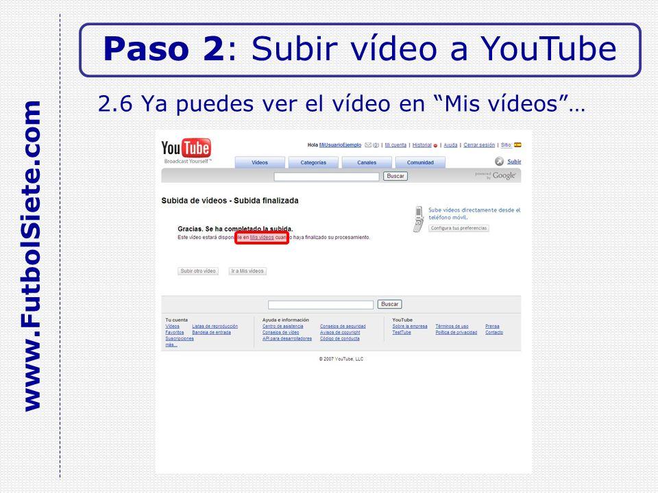 2.6 Ya puedes ver el vídeo en Mis vídeos… Paso 2: Subir vídeo a YouTube www.FutbolSiete.com