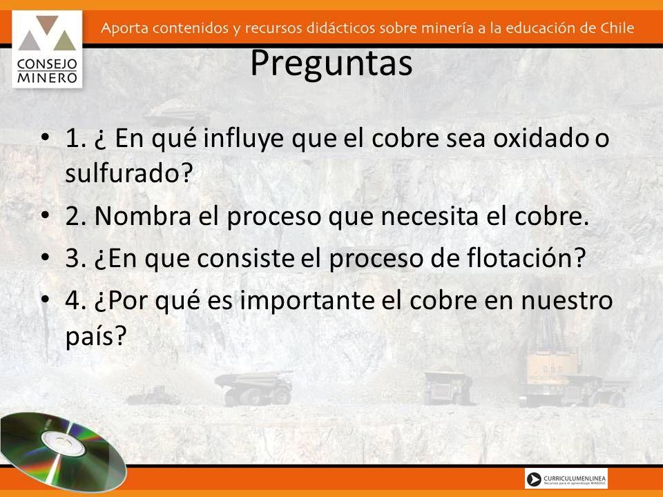 Preguntas 1. ¿ En qué influye que el cobre sea oxidado o sulfurado? 2. Nombra el proceso que necesita el cobre. 3. ¿En que consiste el proceso de flot