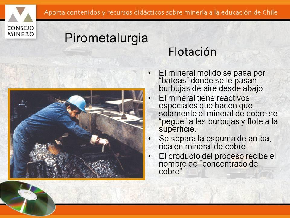 Pirometalurgia El mineral molido se pasa por bateas donde se le pasan burbujas de aire desde abajo. El mineral tiene reactivos especiales que hacen qu