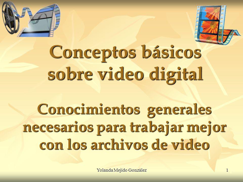 Yolanda Mejido González 1 Conceptos básicos sobre video digital Conocimientos generales necesarios para trabajar mejor con los archivos de video 1