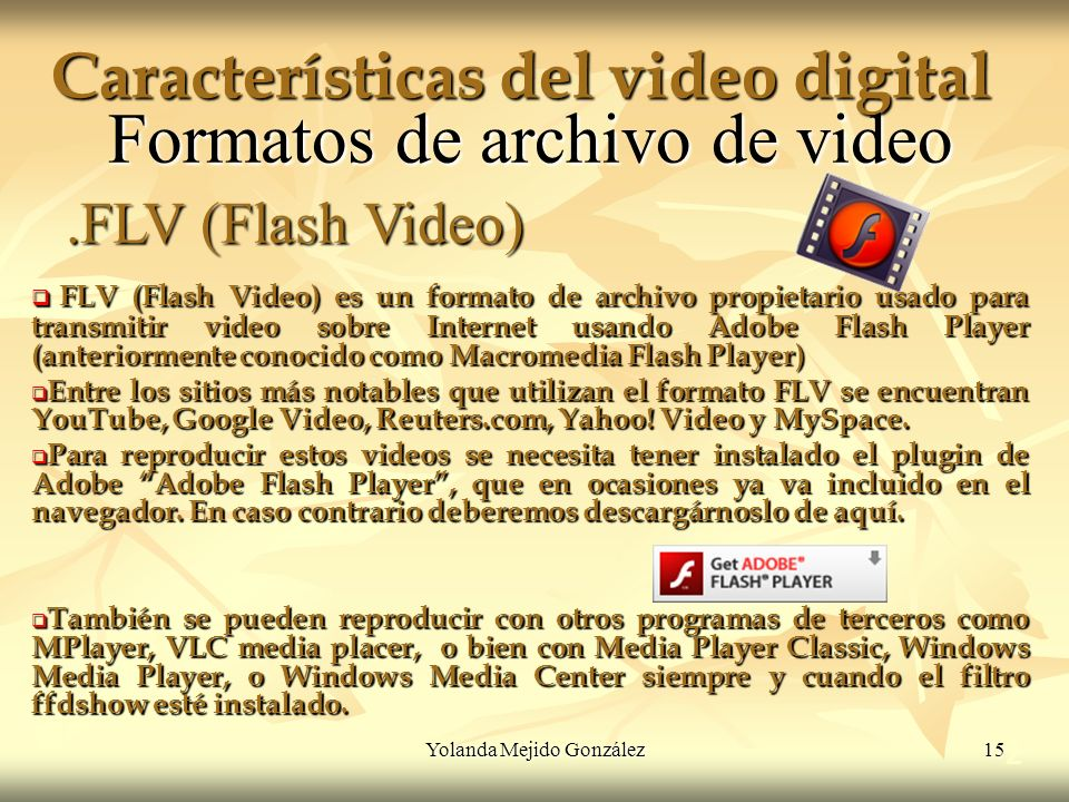 Yolanda Mejido González 15 Características del video digital 2 Formatos de archivo de video FLV (Flash Video) es un formato de archivo propietario usa