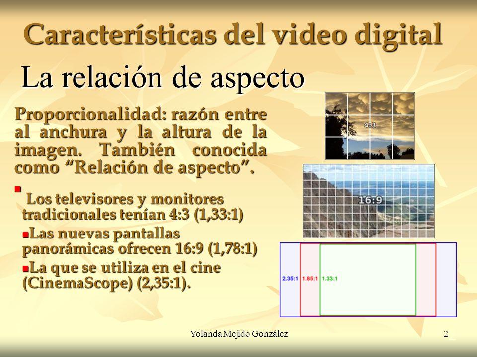 Yolanda Mejido González 2 Características del video digital 2 La relación de aspecto Proporcionalidad: razón entre al anchura y la altura de la imagen
