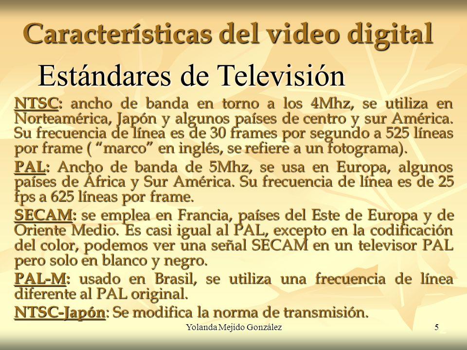Yolanda Mejido González 5 Características del video digital 2 Estándares de Televisión NTSC: ancho de banda en torno a los 4Mhz, se utiliza en Norteam