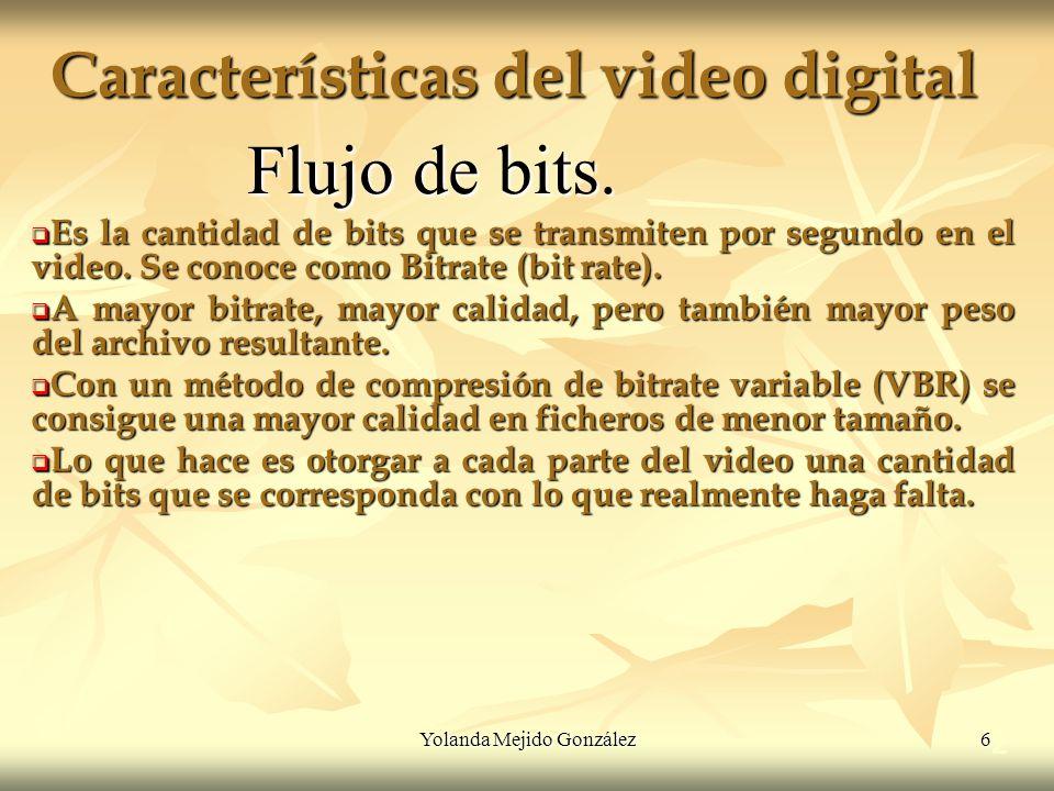 Yolanda Mejido González 6 Características del video digital 2 Flujo de bits. Es la cantidad de bits que se transmiten por segundo en el video. Se cono