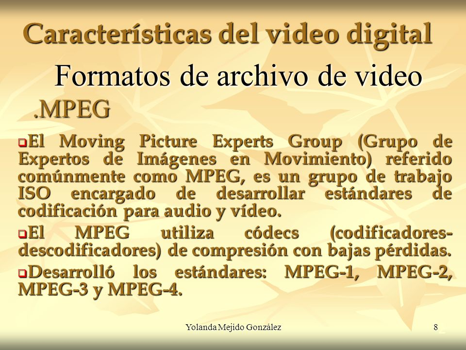 Yolanda Mejido González 8 Características del video digital 2 Formatos de archivo de video El Moving Picture Experts Group (Grupo de Expertos de Imáge
