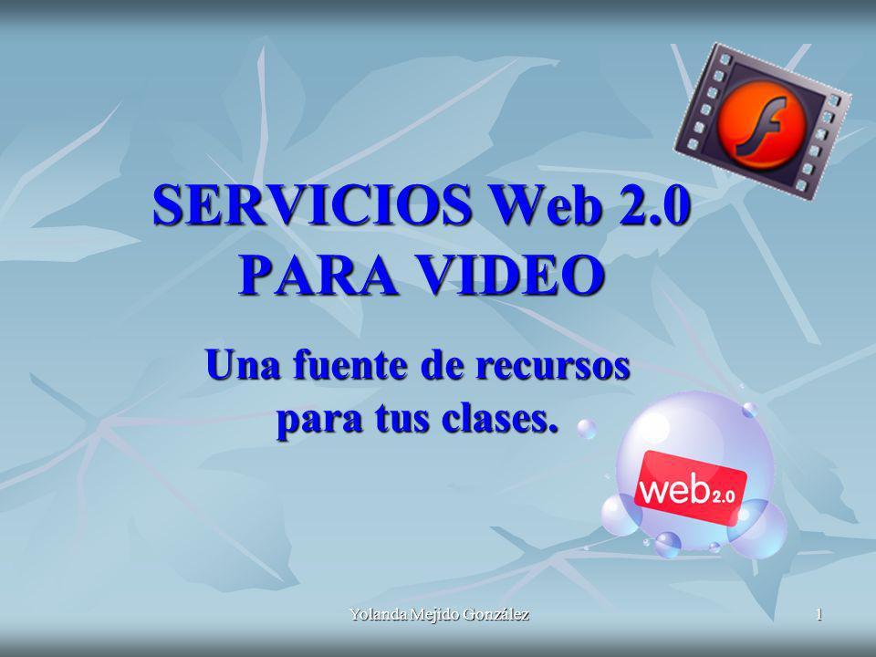 Yolanda Mejido González 1 SERVICIOS Web 2.0 PARA VIDEO Una fuente de recursos para tus clases.