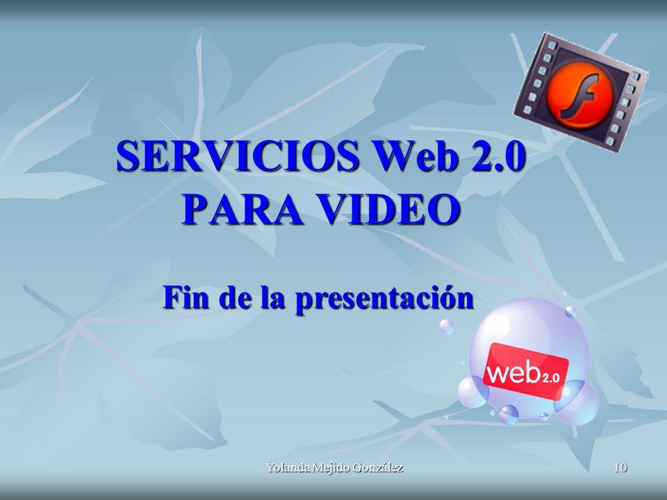 Yolanda Mejido González 10 SERVICIOS Web 2.0 PARA VIDEO Fin de la presentación