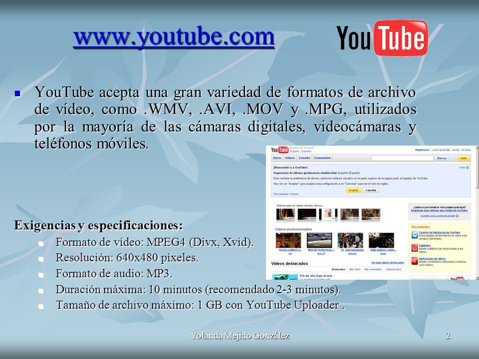 Yolanda Mejido González2 www.youtube.com YouTube acepta una gran variedad de formatos de archivo de vídeo, como.WMV,.AVI,.MOV y.MPG, utilizados por la mayoría de las cámaras digitales, videocámaras y teléfonos móviles.