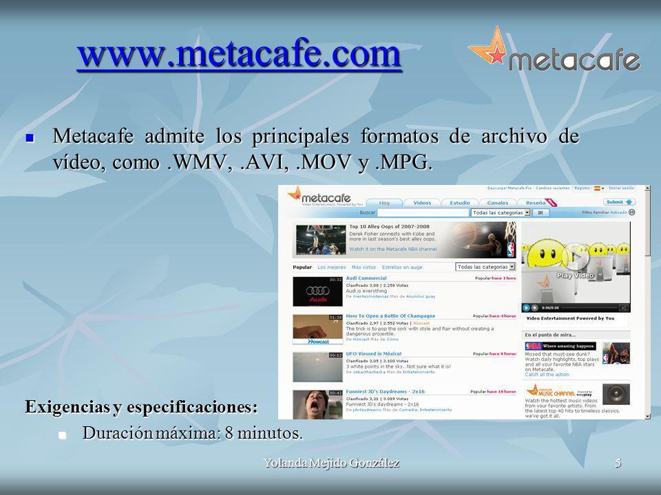Yolanda Mejido González5 www.metacafe.com Metacafe admite los principales formatos de archivo de vídeo, como.WMV,.AVI,.MOV y.MPG. Metacafe admite los