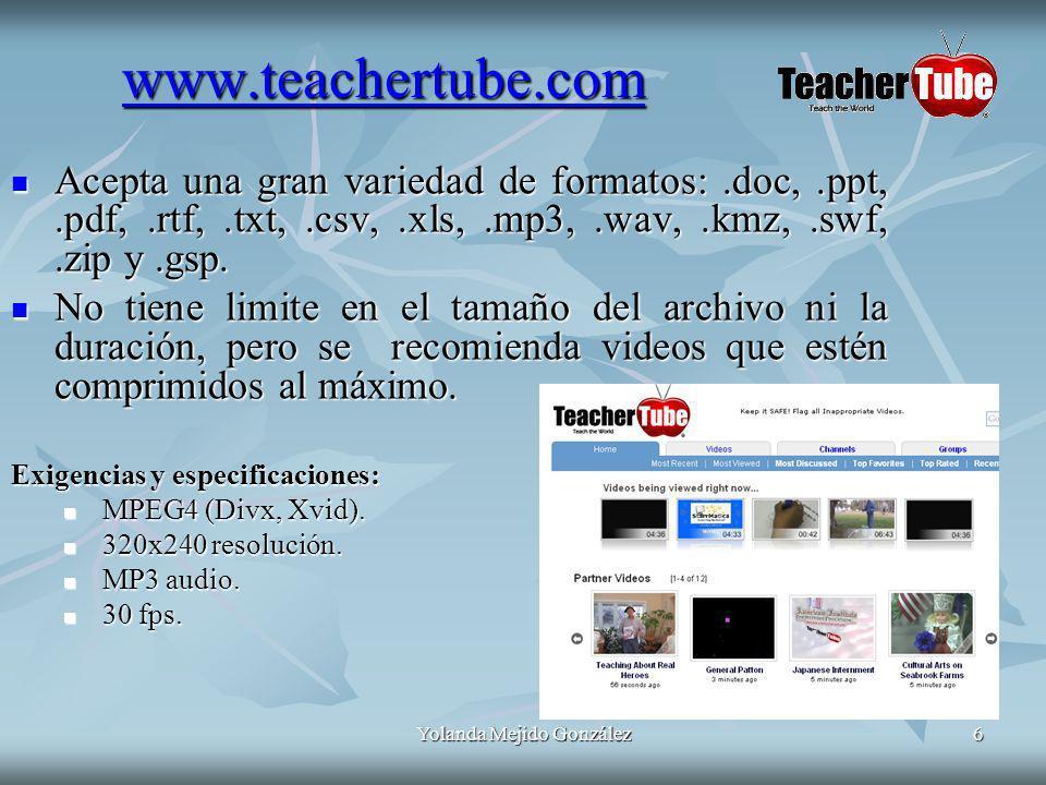 Yolanda Mejido González6 www.teachertube.com Acepta una gran variedad de formatos:.doc,.ppt,.pdf,.rtf,.txt,.csv,.xls,.mp3,.wav,.kmz,.swf,.zip y.gsp.