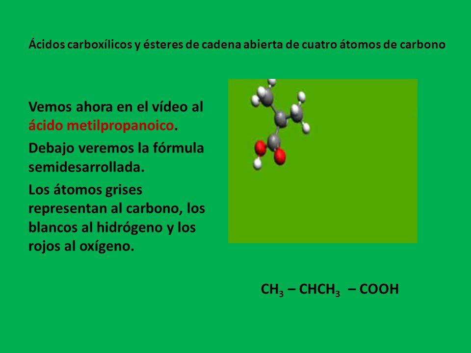 Vemos ahora en el vídeo al ácido metilpropanoico.Debajo veremos la fórmula semidesarrollada.