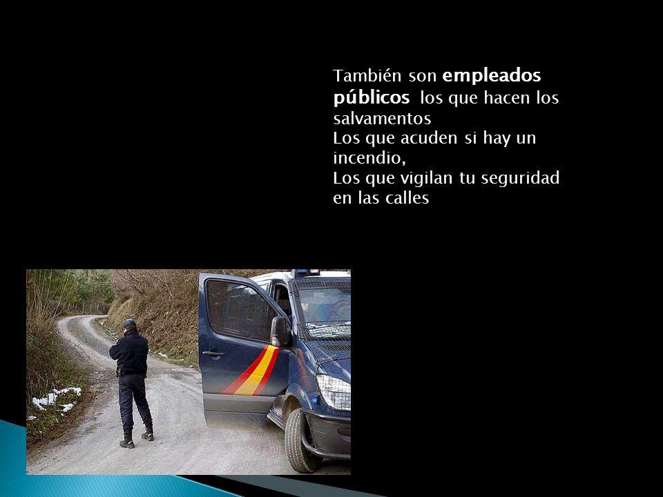 También son empleados públicos los que hacen los salvamentos Los que acuden si hay un incendio, Los que vigilan tu seguridad en las calles
