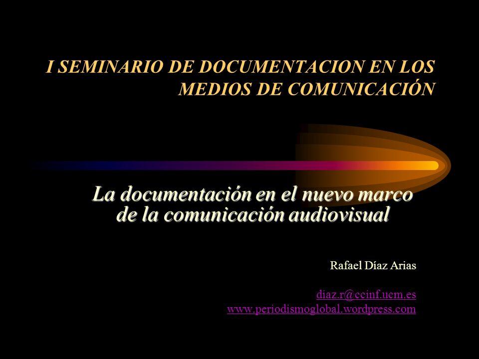 I SEMINARIO DE DOCUMENTACION EN LOS MEDIOS DE COMUNICACIÓN La documentación en el nuevo marco de la comunicación audiovisual Rafael Díaz Arias diaz.r@ccinf.ucm.es www.periodismoglobal.wordpress.com