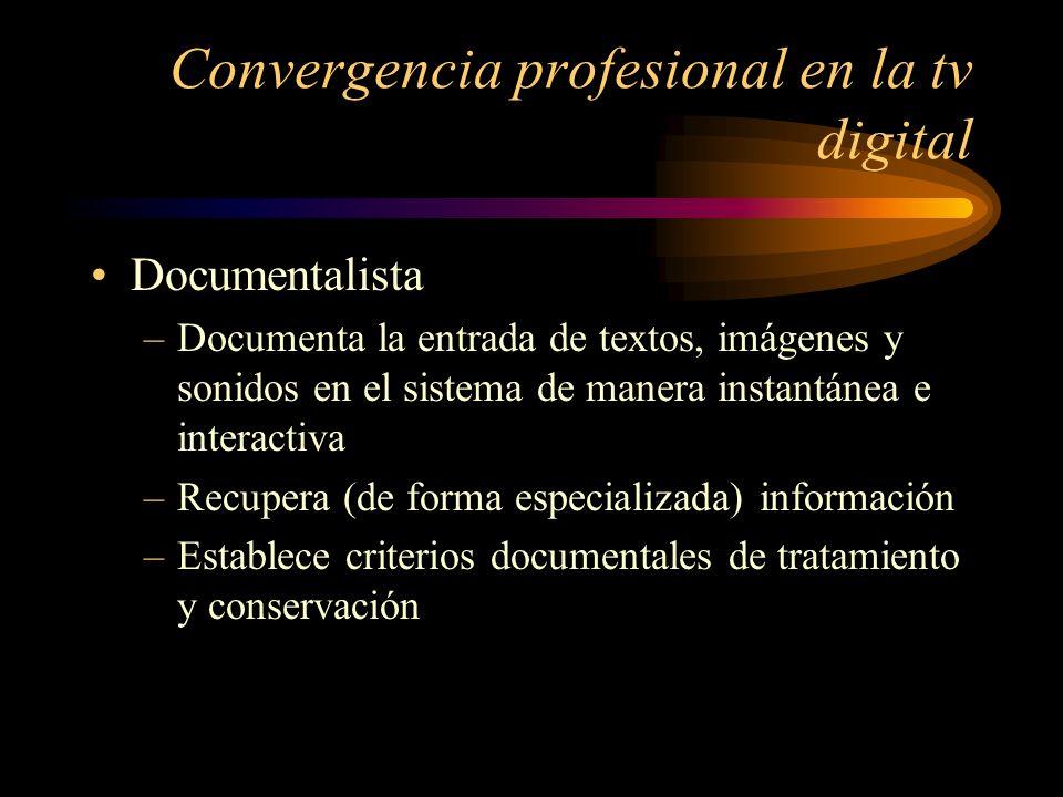 Convergencia profesional en la tv digital Documentalista –Documenta la entrada de textos, imágenes y sonidos en el sistema de manera instantánea e interactiva –Recupera (de forma especializada) información –Establece criterios documentales de tratamiento y conservación