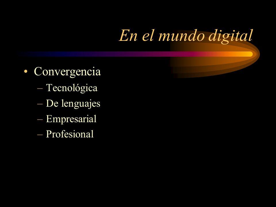 En el mundo digital Convergencia –Tecnológica –De lenguajes –Empresarial –Profesional