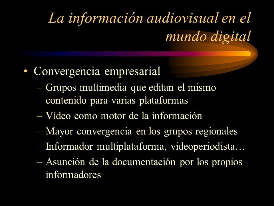 La información audiovisual en el mundo digital Convergencia empresarial –Grupos multimedia que editan el mismo contenido para varias plataformas –Vídeo como motor de la información –Mayor convergencia en los grupos regionales –Informador multiplataforma, videoperiodista… –Asunción de la documentación por los propios informadores