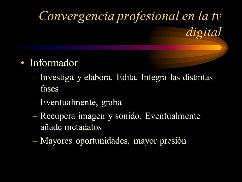 Convergencia profesional en la tv digital Reportero gráfico –Mantiene su personalidad (al menos en las grandes empresas) –Puede incorporar imagen y sonido en el sistema –Añade los primeros metadatos