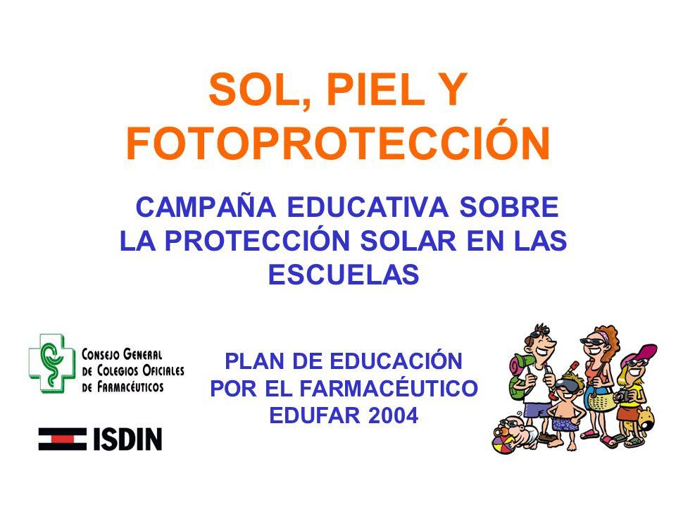 SOL, PIEL Y FOTOPROTECCIÓN CAMPAÑA EDUCATIVA SOBRE LA PROTECCIÓN SOLAR EN LAS ESCUELAS PLAN DE EDUCACIÓN POR EL FARMACÉUTICO EDUFAR 2004