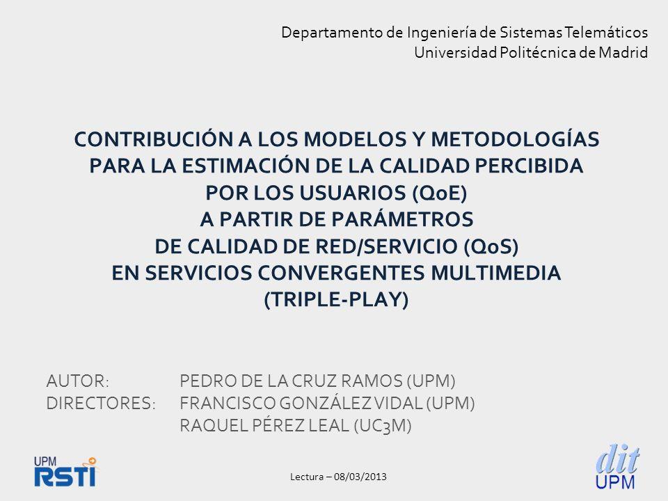 Lectura – 08/03/2013 CONTRIBUCIÓN A LOS MODELOS Y METODOLOGÍAS PARA LA ESTIMACIÓN DE LA CALIDAD PERCIBIDA POR LOS USUARIOS (QoE) A PARTIR DE PARÁMETROS DE CALIDAD DE RED/SERVICIO (QoS) EN SERVICIOS CONVERGENTES MULTIMEDIA (TRIPLE-PLAY) Departamento de Ingeniería de Sistemas Telemáticos Universidad Politécnica de Madrid AUTOR:PEDRO DE LA CRUZ RAMOS (UPM) DIRECTORES:FRANCISCO GONZÁLEZ VIDAL (UPM) RAQUEL PÉREZ LEAL (UC3M)