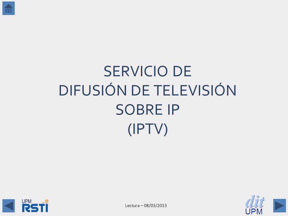 Lectura – 08/03/2013 SERVICIO DE DIFUSIÓN DE TELEVISIÓN SOBRE IP (IPTV)