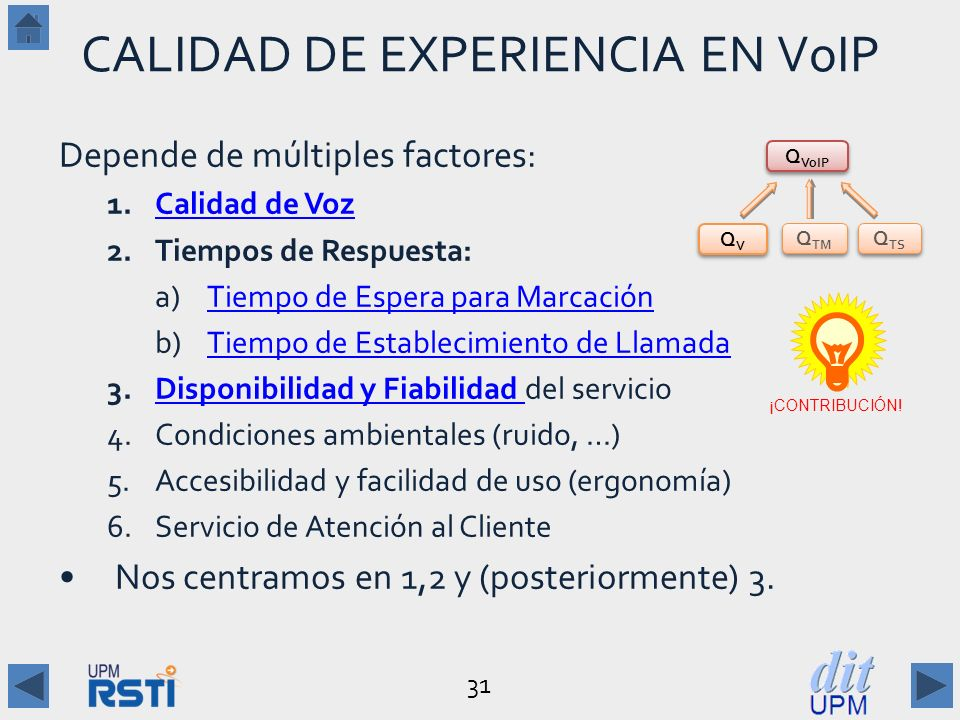 31 CALIDAD DE EXPERIENCIA EN VoIP Depende de múltiples factores: 1.Calidad de VozCalidad de Voz 2.Tiempos de Respuesta: a) Tiempo de Espera para MarcaciónTiempo de Espera para Marcación b) Tiempo de Establecimiento de LlamadaTiempo de Establecimiento de Llamada 3.Disponibilidad y Fiabilidad del servicioDisponibilidad y Fiabilidad 4.Condiciones ambientales (ruido, …) 5.Accesibilidad y facilidad de uso (ergonomía) 6.Servicio de Atención al Cliente Nos centramos en 1,2 y (posteriormente) 3.
