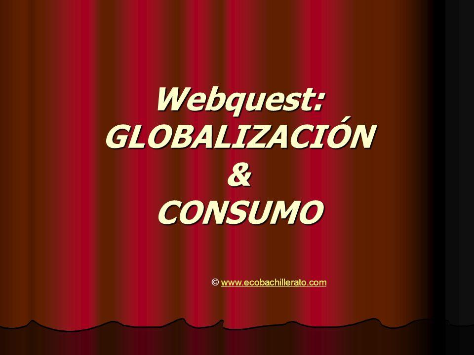 Webquest: GLOBALIZACIÓN & CONSUMO © www.ecobachillerato.comwww.ecobachillerato.com