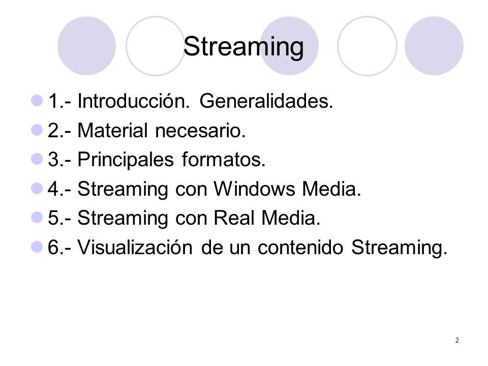 2 Streaming 1.- Introducción. Generalidades. 2.- Material necesario. 3.- Principales formatos. 4.- Streaming con Windows Media. 5.- Streaming con Real