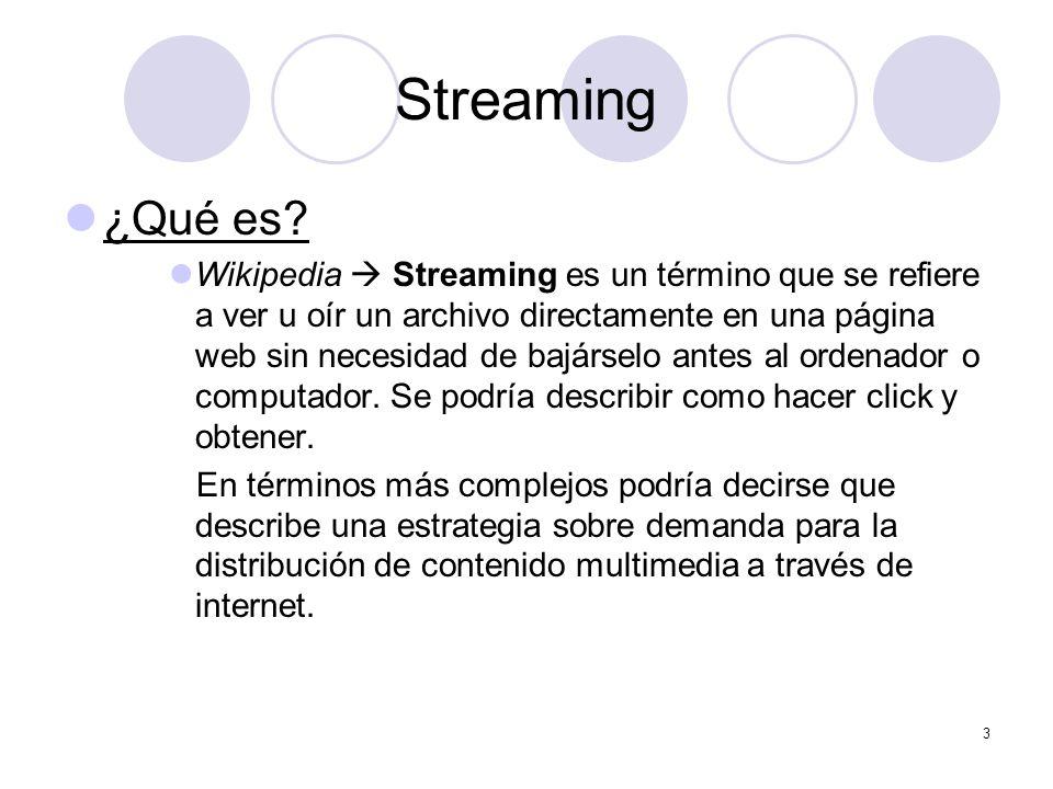 3 Streaming ¿Qué es? Wikipedia Streaming es un término que se refiere a ver u oír un archivo directamente en una página web sin necesidad de bajárselo