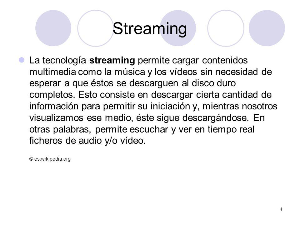 5 Streaming Los ficheros multimedia (video y/o audio) son entregados en stream (caudal) a partir del servidor, de manera que no haya que esperar varios minutos para poder reproducirlos.