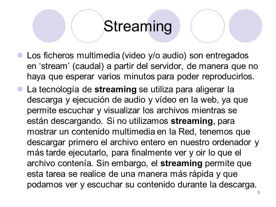 5 Streaming Los ficheros multimedia (video y/o audio) son entregados en stream (caudal) a partir del servidor, de manera que no haya que esperar vario