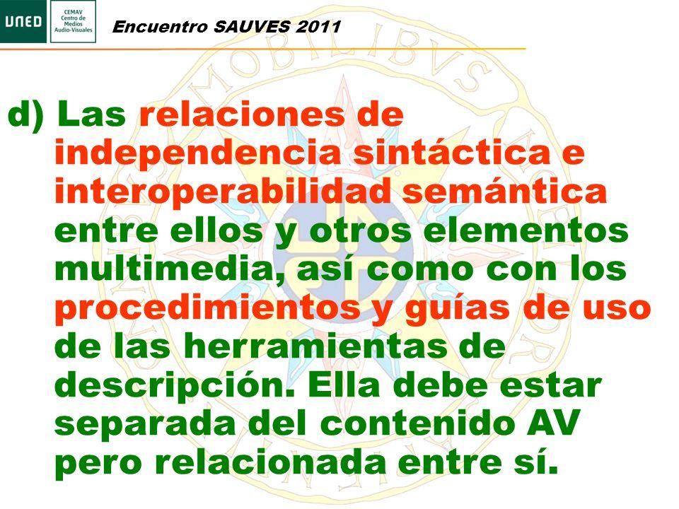 Encuentro SAUVES 2011 d) Las relaciones de independencia sintáctica e interoperabilidad semántica entre ellos y otros elementos multimedia, así como c