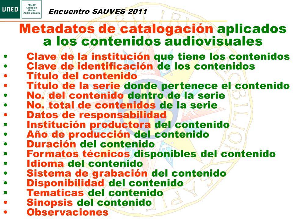 Encuentro SAUVES 2011 Metadatos de catalogación aplicados a los contenidos audiovisuales Clave de la institución que tiene los contenidos Clave de ide