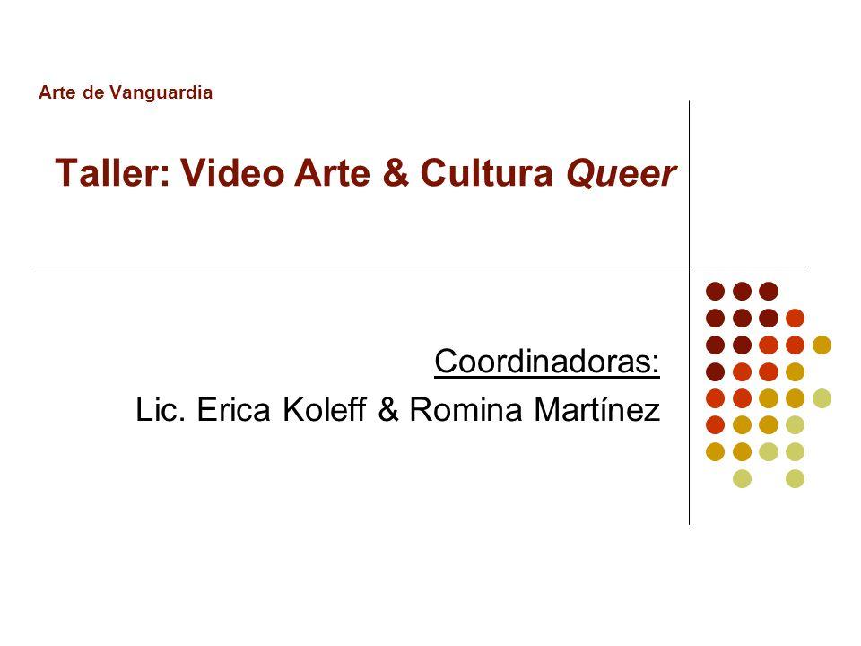 Arte de Vanguardia Taller: Video Arte & Cultura Queer Coordinadoras: Lic. Erica Koleff & Romina Martínez