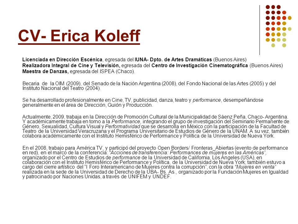 CV- Erica Koleff Licenciada en Dirección Escénica, egresada del IUNA- Dpto. de Artes Dramáticas (Buenos Aires) Realizadora Integral de Cine y Televisi