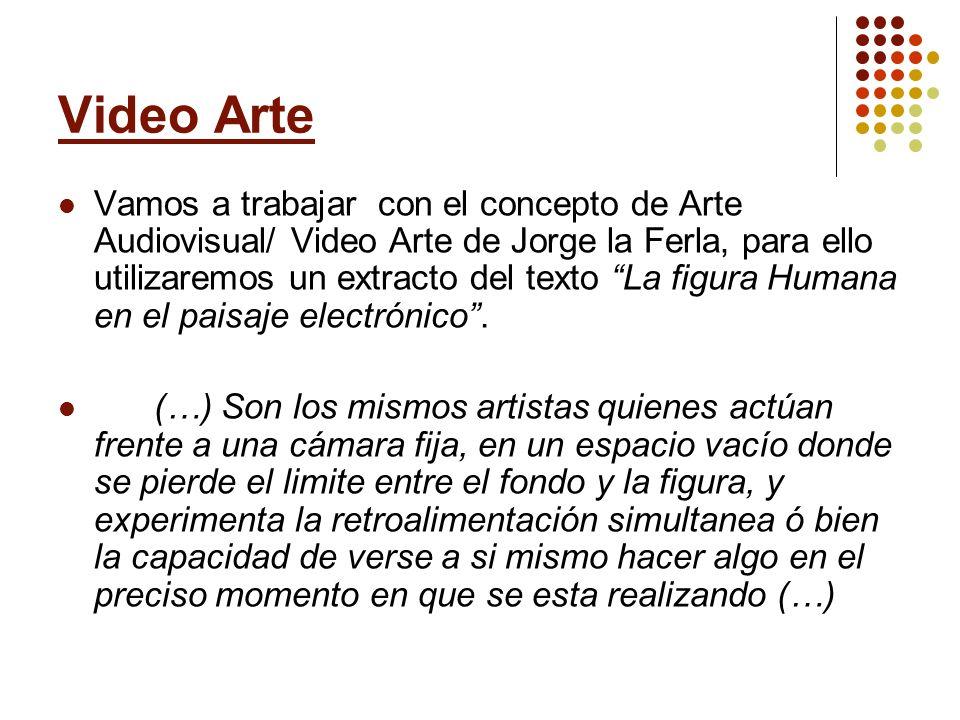 Video Arte Vamos a trabajar con el concepto de Arte Audiovisual/ Video Arte de Jorge la Ferla, para ello utilizaremos un extracto del texto La figura