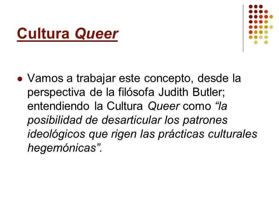 Cultura Queer Vamos a trabajar este concepto, desde la perspectiva de la filósofa Judith Butler; entendiendo la Cultura Queer como la posibilidad de d