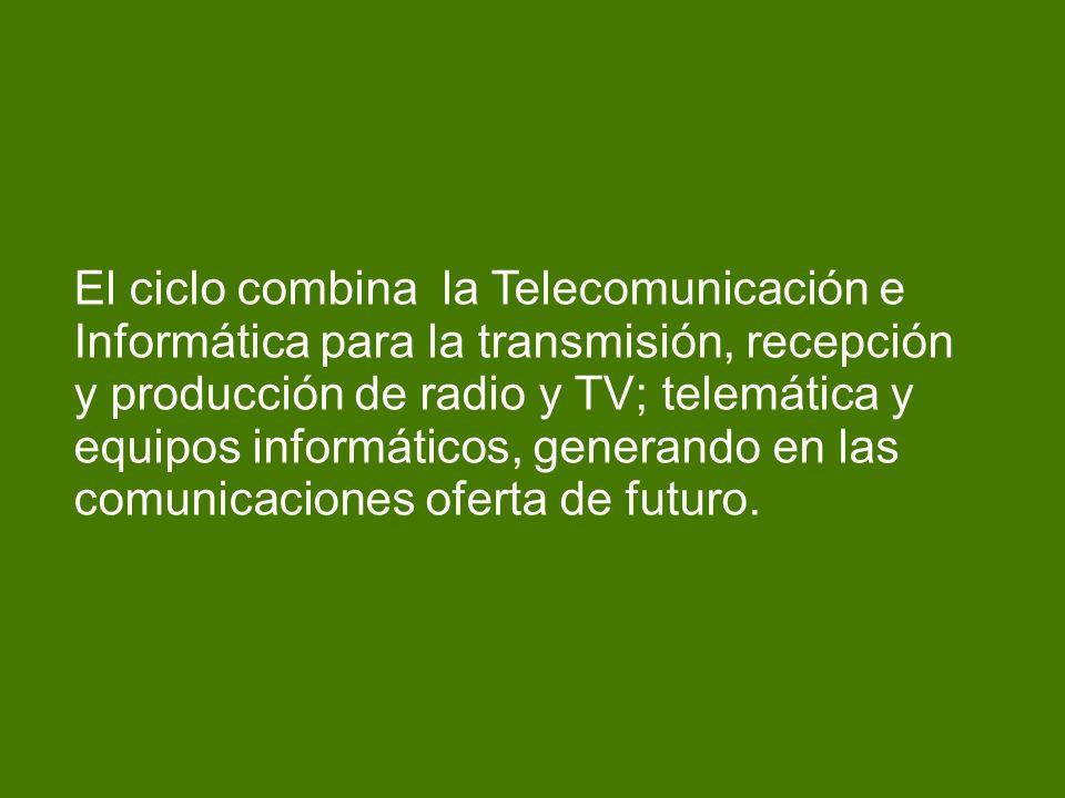 El ciclo combina la Telecomunicación e Informática para la transmisión, recepción y producción de radio y TV; telemática y equipos informáticos, gener