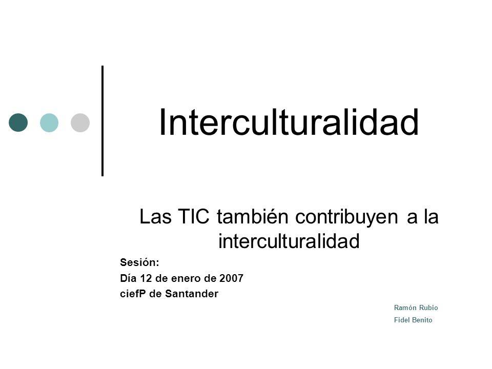 Interculturalidad Las TIC también contribuyen a la interculturalidad Sesión: Día 12 de enero de 2007 ciefP de Santander Ramón Rubio Fidel Benito